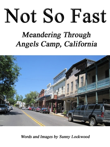 Not So Fast: Meandering Through Angels Camp, California ebook by Sunny Lockwood