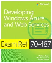 Exam Ref 70-487 Developing Windows Azure and Web Services (MCSD) ebook by William Ryan, Wouter de Kort, Shane Milton