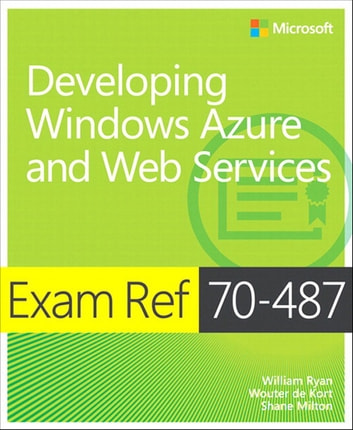 Exam Ref 70-487 Developing Windows Azure and Web Services (MCSD) ebook by William Ryan,Wouter de Kort,Shane Milton