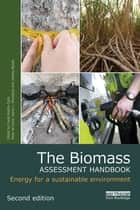 The Biomass Assessment Handbook - Energy for a sustainable environment ebook by Frank Rosillo-Calle, Peter de Groot, Sarah L. Hemstock,...