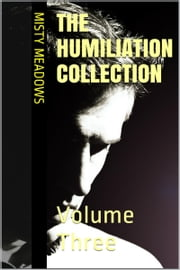 The Humiliation Collection: Volume Three (Femdom, Humiliation) ebook by Misty Meadows