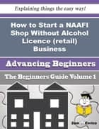 How to Start a NAAFI Shop Without Alcohol Licence (retail) Business (Beginners Guide) ebook by Matthew Savoy
