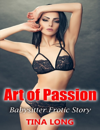 Art of Passion: Babysitter Erotic Story ebook by Tina Long
