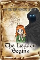 My Dad the Monster Hunter: The Legacy Begins ebook by John Cleveland