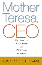 Mother Teresa, CEO - Unexpected Principles for Practical Leadership ebook by Ruma Bose,Louis Faust III