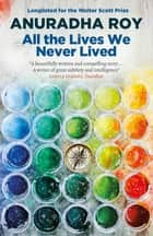 All the Lives We Never Lived eBook by Anuradha Roy