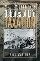 Will Walther's Debates of Life - Taxation ebook by Will Walther