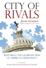 City of Rivals - Restoring the Glorious Mess of American Democracy ebook by Jason Grumet,Bob Senator Dole,Tom Senator Daschle