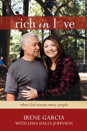 Rich in Love - When God Rescues Messy People ebook by Irene Garcia,Lissa Halls Johnson