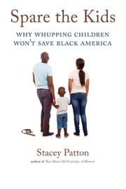 Spare the Kids - Why Whupping Children Won't Save Black America ebook by Stacey Patton