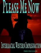 Please Me Now :Interracial Western Impregnation ebook by Pam Paulson