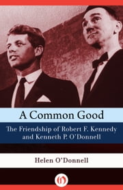 A Common Good - The Friendship of Robert F. Kennedy and Kenneth P. O'Donnell ebook by Helen O'Donnell