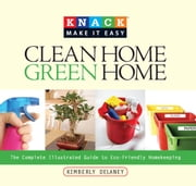 Knack Clean Home, Green Home - The Complete Illustrated Guide to Eco-Friendly Homekeeping ebook by Kim Delaney