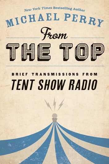 From the Top - Brief Transmissions from Tent Show Radio ebook by Michael Perry