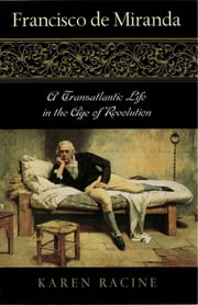 Francisco de Miranda - A Transatlantic Life in the Age of Revolution ebook by Karen Racine