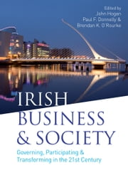 Irish Business and Society: Governing, Participating and Transforming in the 21st Century ebook by John  Hogan,Paul F. Donnelly,Brendan K. O'Rourke