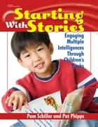 Starting with Stories - Engaging Multiple Intelligences Through Children's Books ebook by Pam Schiller, PhD, Pat Phipps,...