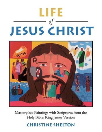 Life of Jesus Christ - Masterpiece Paintings with Scriptures from the Holy Bible: King James Version ebook by Christine Shelton