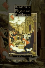 Images of Plague and Pestilence: Iconography and Iconology ebook by Christine M. Boeckl