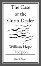 The Case of the Curio Dealer ebook by William Hope Hodgson