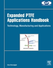 Expanded PTFE Applications Handbook - Technology, Manufacturing and Applications ebook by Sina Ebnesajjad