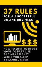 37 Rules for a Successful Online Business - How to Quit Your Job, Move to Paradise and Make Money While You Sleep ebook by Samuel River
