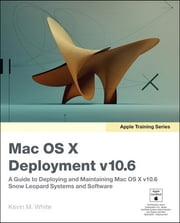 Apple Training Series - Mac OS X Deployment v10.6: A Guide to Deploying and Maintaining Mac OS X and Mac OS X Software ebook by Kevin M. White