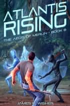 Atlantis Rising - The Aegis of Merlin Book 8 ebook by James E. Wisher