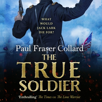 The True Soldier (Jack Lark, Book 6) - A gripping military adventure of a roguish British soldier and the American Civil War audiobook by Paul Fraser Collard