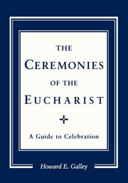 Ceremonies of the Eucharist - A guide to Celebration ebook by Howard E. Gally