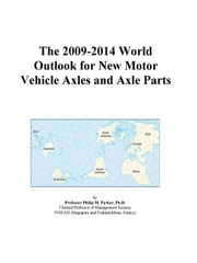 The 2009-2014 World Outlook for New Motor Vehicle Axles and Axle Parts ebook by ICON Group International, Inc.