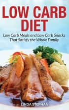 Low Carb Diet: Low Carb Meals and Low Carb Snacks That Satisfy the Whole Family ebook by Linda Stephan