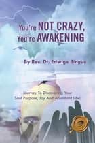You're Not Crazy, You're Awakening - Journey to Discovering Your Soul Purpose, Joy and Abundant Life! ebook by