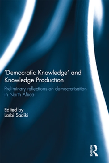 'Democratic Knowledge' and Knowledge Production - Preliminary Reflections on Democratisation in North Africa ebook by