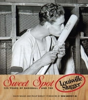 Sweet Spot - 125 Years of Baseball and the Louisville Slugger ebook by David Magee,Philip Shirley,Ken Griffey, Jr.