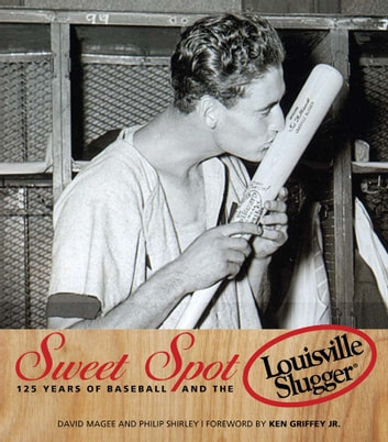 Sweet Spot - 125 Years of Baseball and the Louisville Slugger ebook by David Magee,Philip Shirley
