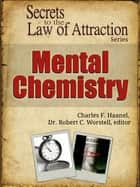 Secrets to the Law of Attraction: Mental Chemistry ebook by Dr. Robert C. Worstell, Charles F. Haanel