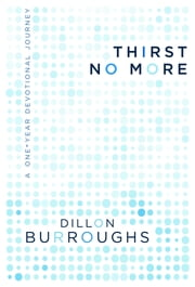 Thirst No More: A One-Year Devotional Journey ebook by Dillon Burroughs