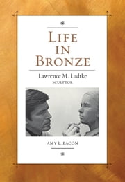 Life in Bronze - Lawrence M. Ludtke, Sculptor ebook by Amy L. Bacon,H. Ross Perot,James R. Reynolds