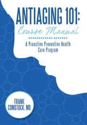 Antiaging 101: Course Manual - A Proactive Preventive Health Care Program ebook by Frank Comstock, MD