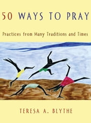 50 Ways to Pray: Practices from Many Traditions and Times ebook by Blythe, Teresa, A.