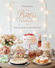 Butter Celebrates! - Delicious Recipes for Special Occasions ebook by Rosie Daykin