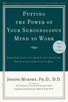 Putting the Power of Your Subconscious Mind to Work - Reach New Levels of Career Success Using the Power of Your Subconscious Mind eBook by Joseph Murphy, Arthur R. Pell, Ph.D.,...