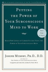 Putting the Power of Your Subconscious Mind to Work - Reach New Levels of Career Success Using the Power of Your Subconscious Mind ebook by Joseph Murphy, Ph.D., D.D.