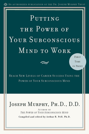Putting the Power of Your Subconscious Mind to Work - Reach New Levels of Career Success Using the Power of Your Subconscious Mind ebook by Joseph Murphy,Arthur R. Pell, Ph.D.