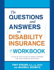 The Questions and Answers on Disability Insurance Workbook: A Step-By-Step Guide To Simple Answers For Your Complex Questions ebook by Anthony Steuer