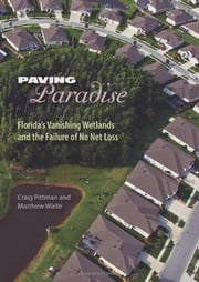 Paving Paradise: Florida's Vanishing Wetlands and the Failure of No Net Loss ebook by Craig Pittman, Matthew Waite