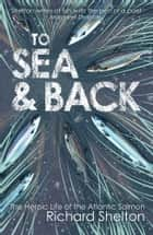 To Sea & Back: The Heroic Life of the Atlantic Salmon e-kirjat by Richard Shelton