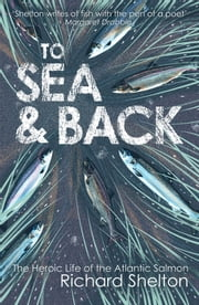 To Sea & Back: The Heroic Life of the Atlantic Salmon ebook by Richard Shelton