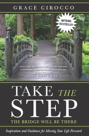 Take The Step, The Bridge Will Be There - Inspiration and Guidance for Moving Your Life Forward ebook by Grace Cirocco